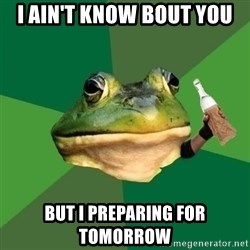 Foul Bachelor Frog (Alcoholic Anon) - I AIN'T KNOW BOUT YOU BUT I PREPARING FOR TOMORROW