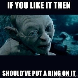 gollum - IF you like it then Should've Put a Ring on IT