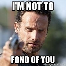 Walking dead Rick - I'm not to  Fond of you