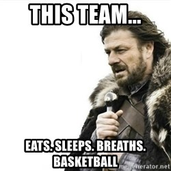 Prepare yourself - THis team... eats. sleeps. breaths. basketball