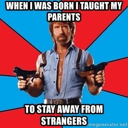 Chuck Norris  - When I was born I taught my parents to stay away from strangers