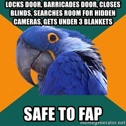 Paranoid Parrot - locks door, barricades door, closes blinds, searches room for hidden cameras, gets under 3 blankets safe to fap