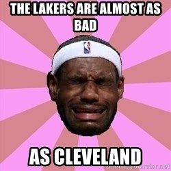 LeBron James - the lakers are almost as bad as cleveland