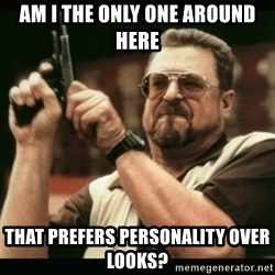 am i the only one around here - am i the only one around here that prefers personality over looks?