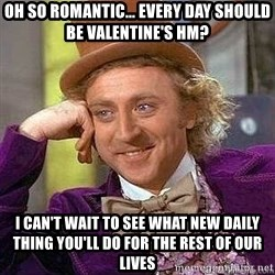 Willy Wonka - Oh So romantic... Every day should be Valentine's hm? I can't wait to see What New daily thing you'll do for the rest of our lives