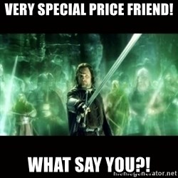 Aragorn What Say You - Very special price friend! What say you?!