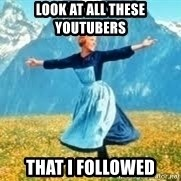 Look at all these - LOOK AT ALL THeSE YOUTUBERS THAT I FOLLOWED
