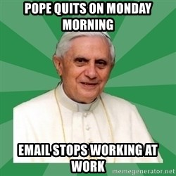 Morality Pope - Pope Quits on Monday Morning Email stops working at work