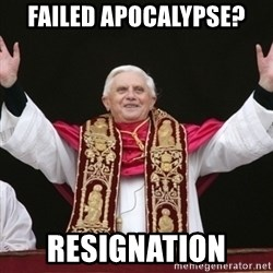 Pope Benedict - failed apocalypse? resignation