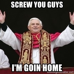 Pope Benedict - screw you guys i'm goin home