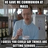 Things are getting pretty serious - He gave me communion at Mass I guess you could say things are getting serious