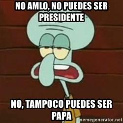 no patrick mayonnaise is not an instrument - No amlo, no puedes ser presidente no, tampoco puedes ser papa