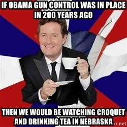 Piers Morgan  - If OBAMA Gun control was in place in 200 years Ago Then we would be watching Croquet and Drinking Tea in Nebraska