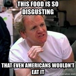 Gordon Ramsay - this food is so disgusting that even americans wouldn't eat it