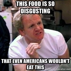 Gordon Ramsay - this food is so disgusting that even americans wouldn't eat this