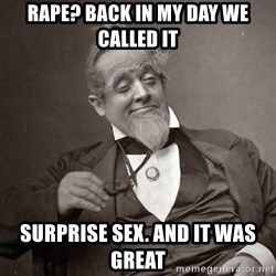 1889 [10] guy - rape? back in my day we called it surprise sex. and it was great