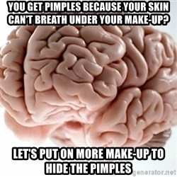 Brain clean - you get pimples because your skin can't breath under your make-up? let's put on more make-up to hide the pimples