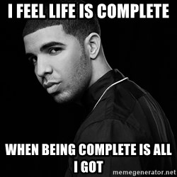 Drake quotes - i feel life is complete  when being complete is all i got