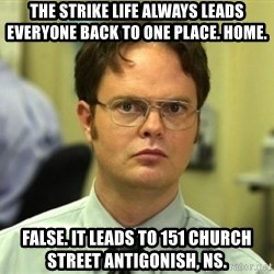 Dwight Meme - The strike life always leads everyone back to one place. Home. False. It leads to 151 Church Street Antigonish, NS.