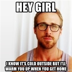 Ryan Gosling Hey  - hey girl I know it's cold outside but i'll warm you up when you get home