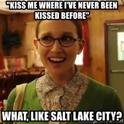 "Sexually Oblivious Girl - ""kiss me where i've never been kissed before"" what, like salt lake city?"
