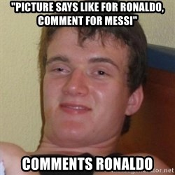 "Really highguy - ""PICTURE SAYS LIKE FOR RONALDO, COMMENT FOR MESSI"" COMMENTS RONALDO"