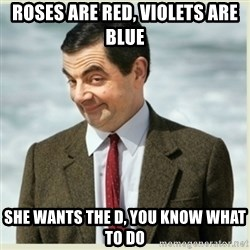 MR bean - Roses are red, violets are blue she wants the d, you know what to do