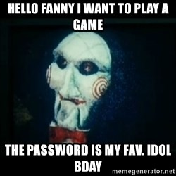 SAW - I wanna play a game - Hello fanny I want to play a game The password is my Fav. Idol bday