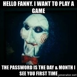 SAW - I wanna play a game - Hello fanny. I want to play a game The pasSword is the day & month i see you first time