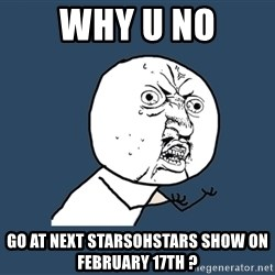 Y U No - why u no go at next starsohstars show on february 17th ?