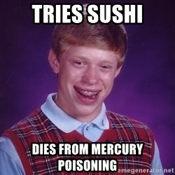 Bad Luck Brian - Tries Sushi Dies from Mercury poisoning
