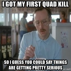 Pretty serious - i got my first quad kill so i guess you could say things are getting pretty serious