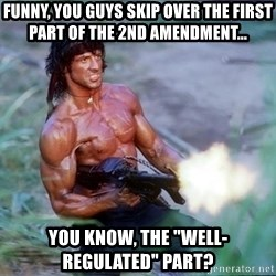 """Rambo - Funny, you guys skip over the first  part of the 2nd amendment... you know, the """"well-regulated"""" part?"""