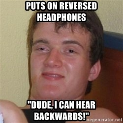 "Really highguy - Puts on Reversed headphones  ""Dude, I can hear backwards!"""