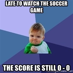 Success Kid - late to watch the soccer game the score is still 0 - 0