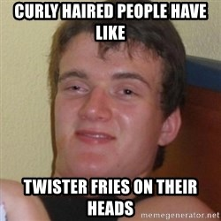 Really highguy - curly haired people have like twister fries on their heads