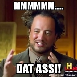 Ancient Aliens - MMMMMM..... DAT ASS!!