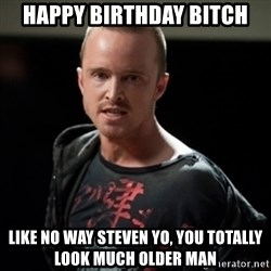 Jesse Pinkman says Bitch - happy birthday bitch like no way steven yo, you totally look much older man