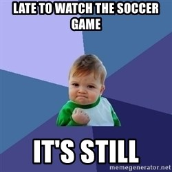 Success Kid - late to watch the soccer game it's still