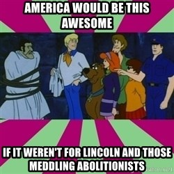 Scooby doo rotten kids! - America would be this awesome If it werEn't for Lincoln and those meddling ABOLITIONISTS