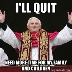 Pope Benedict - i'll quit need more time for my family and children