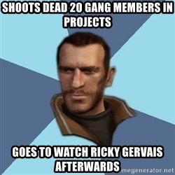 Niko - shoots dead 20 gang members in PROJECTS  goes to watch ricky gervais afterwards