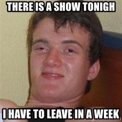 Really highguy - there is a show tonigh i have to leave in a week