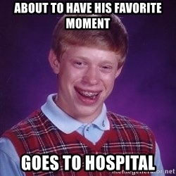 Bad Luck Brian - about to have his favorite moment  goes to hospital