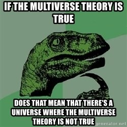 Philosoraptor - IF THE MULTIVERSE THEORY IS TRUE DOES THAT MEAN THAT THERE'S A UNIVERSE WHERE THE MULTIVERSE THEORY IS NOT TRUE