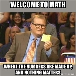 Welcome to Whose Line - Welcome to Math Where the Numbers are made up, and nothing matters