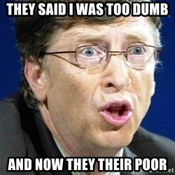 No U Bill Gates - they said i was too dumb and now they their poor