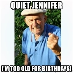 Old Man Shaking FIst  - Quiet Jennifer I'm too old for birthdays!