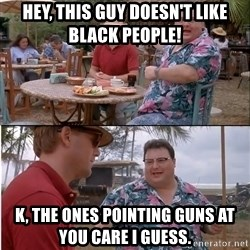 See? Nobody Cares - hey, this guy doesn't like black people! k, the ones pointing guns at you care i guess.