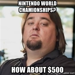 chumlee - Nintendo World Chamionships? How about $500